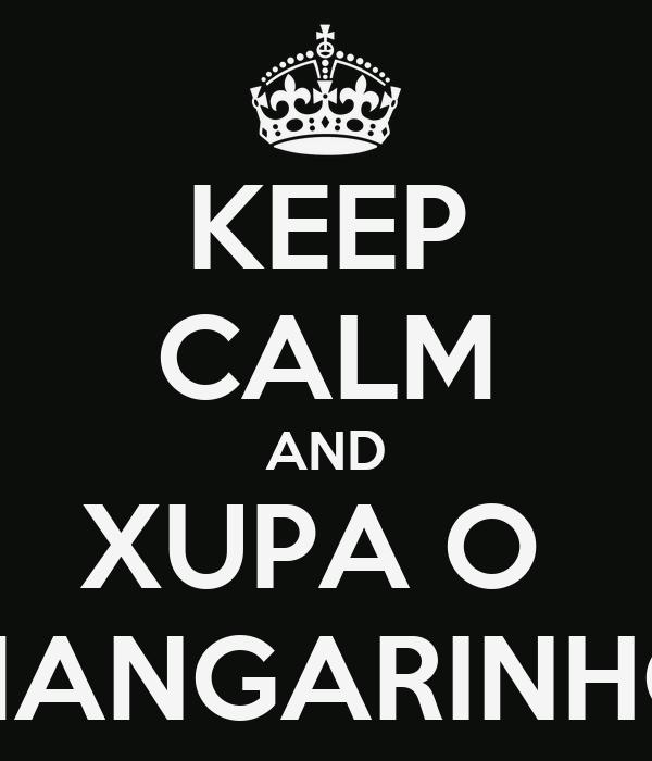 KEEP CALM AND XUPA O  MANGARINHO