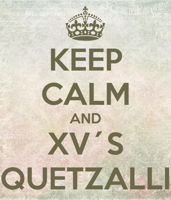 KEEP CALM AND XV´S QUETZALLI