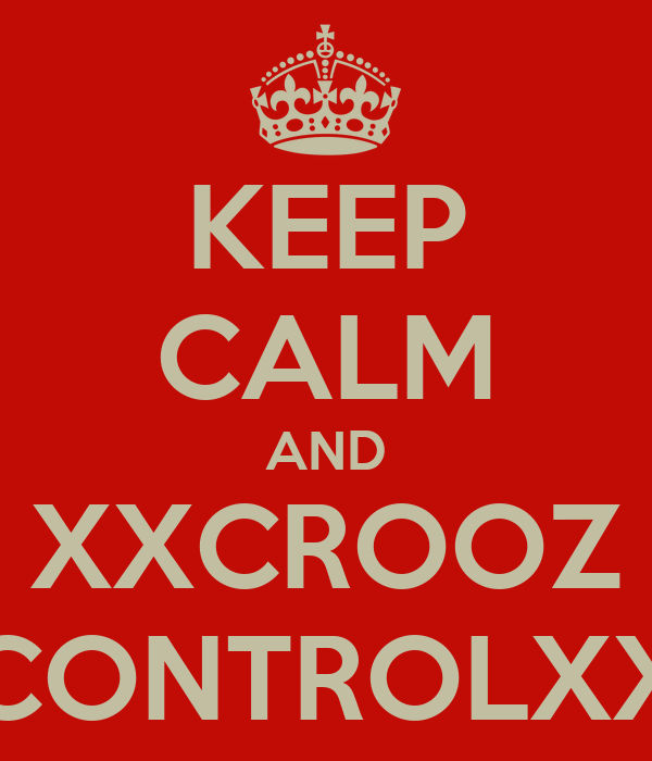 KEEP CALM AND XXCROOZ CONTROLXX
