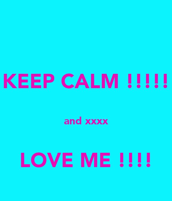 KEEP CALM !!!!!  and xxxx  LOVE ME !!!!