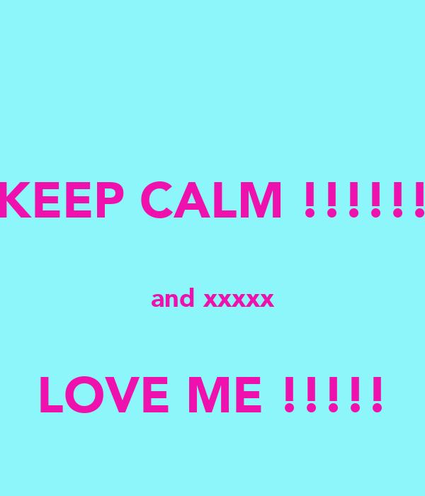 KEEP CALM !!!!!!  and xxxxx  LOVE ME !!!!!