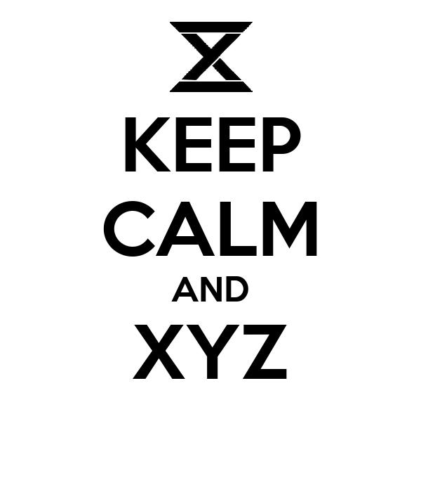 KEEP CALM AND XYZ