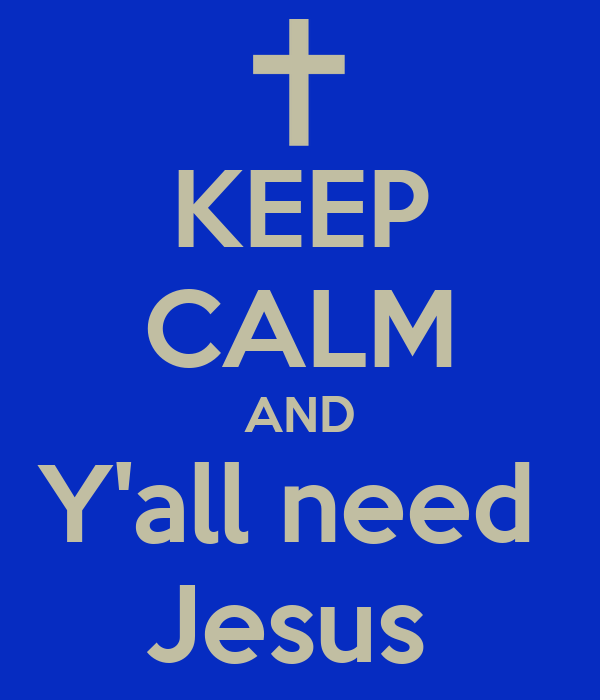 KEEP CALM AND Y'all need  Jesus
