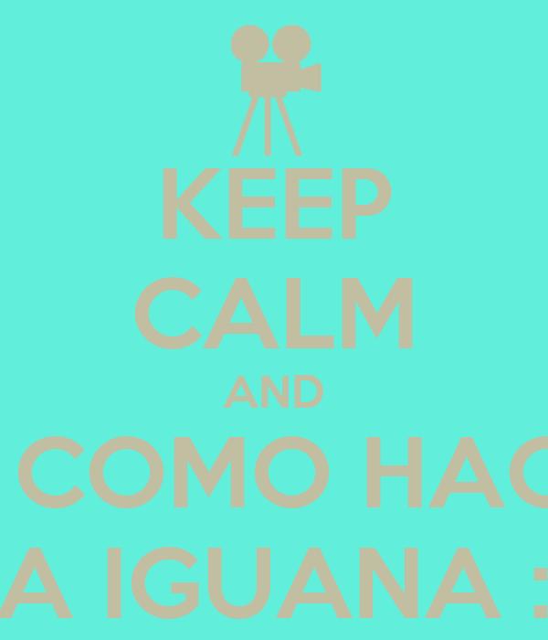 KEEP CALM AND Y COMO HACE LA IGUANA :P