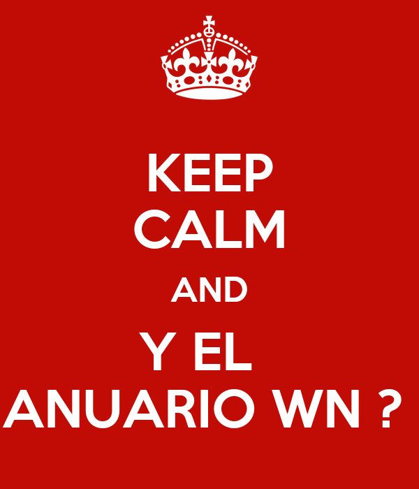KEEP CALM AND Y EL   ANUARIO WN ?