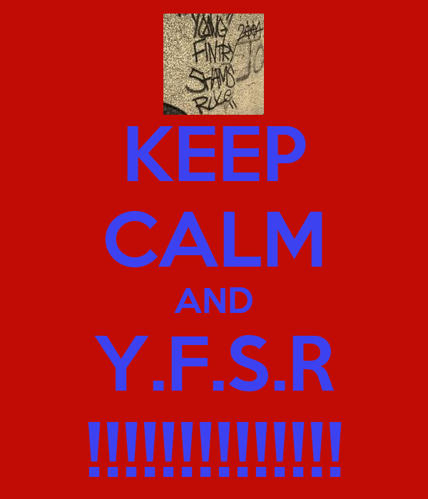 KEEP CALM AND Y.F.S.R !!!!!!!!!!!!!!