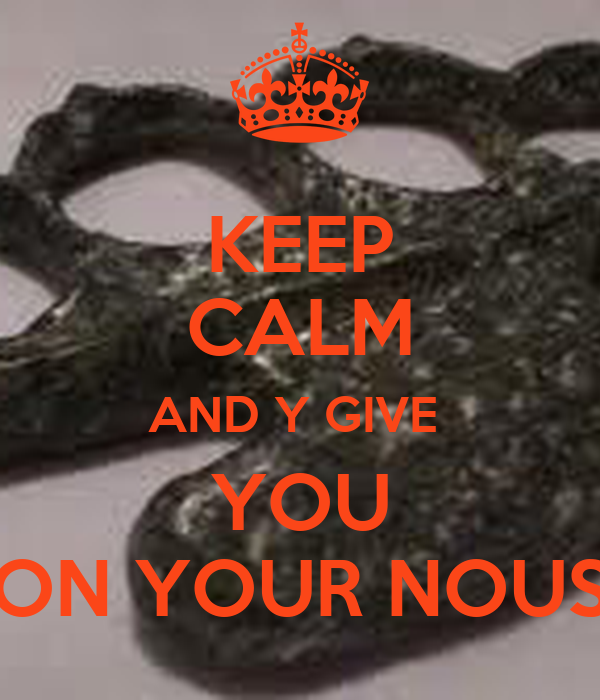 KEEP CALM AND Y GIVE  YOU ON YOUR NOUS