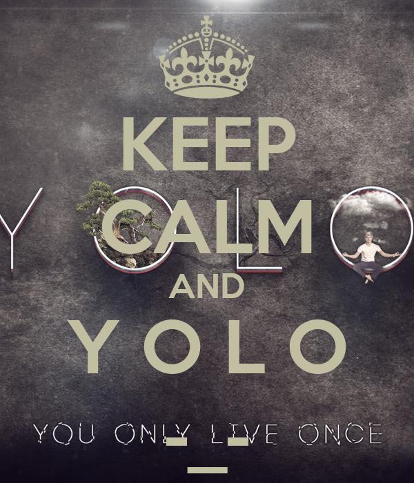 KEEP CALM AND Y O L O -_-