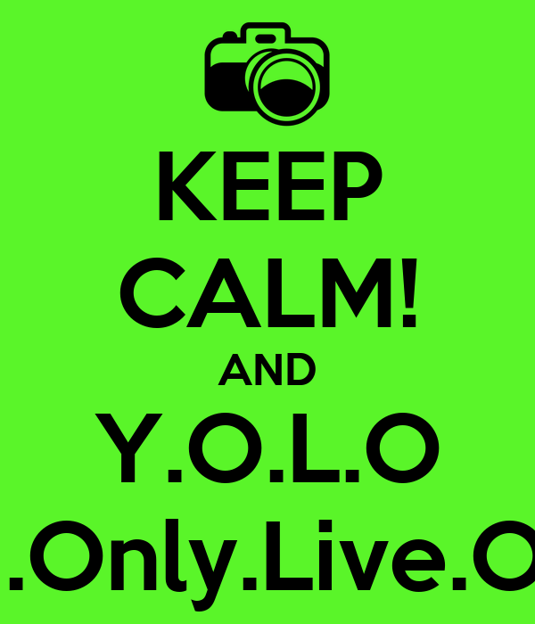 KEEP CALM! AND Y.O.L.O You.Only.Live.Once
