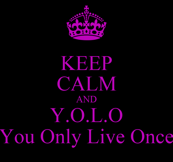 KEEP CALM AND Y.O.L.O You Only Live Once