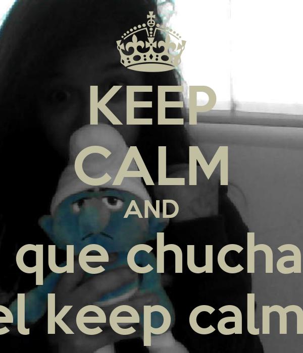 KEEP CALM AND Y que chuchas  el keep calm