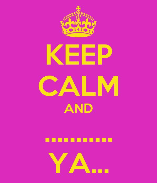 KEEP CALM AND ........... YA...