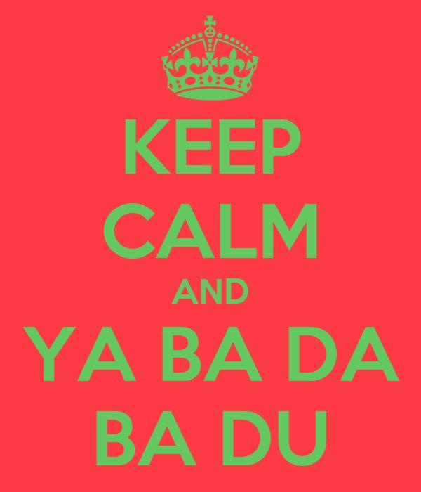 KEEP CALM AND YA BA DA BA DU