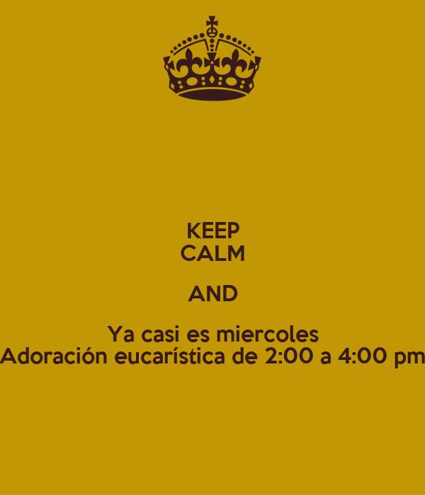 KEEP CALM AND Ya casi es miercoles Adoración eucarística de 2:00 a 4:00 pm