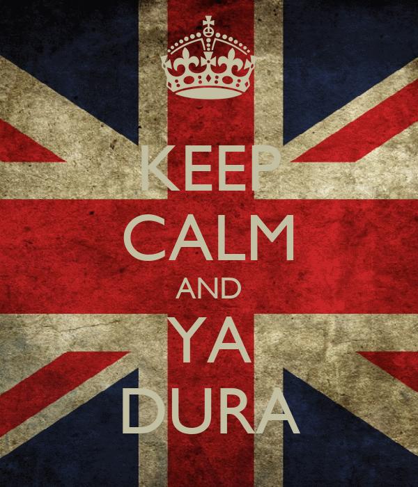 KEEP CALM AND YA DURA