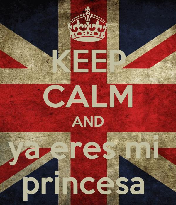 KEEP CALM AND ya eres mi  princesa