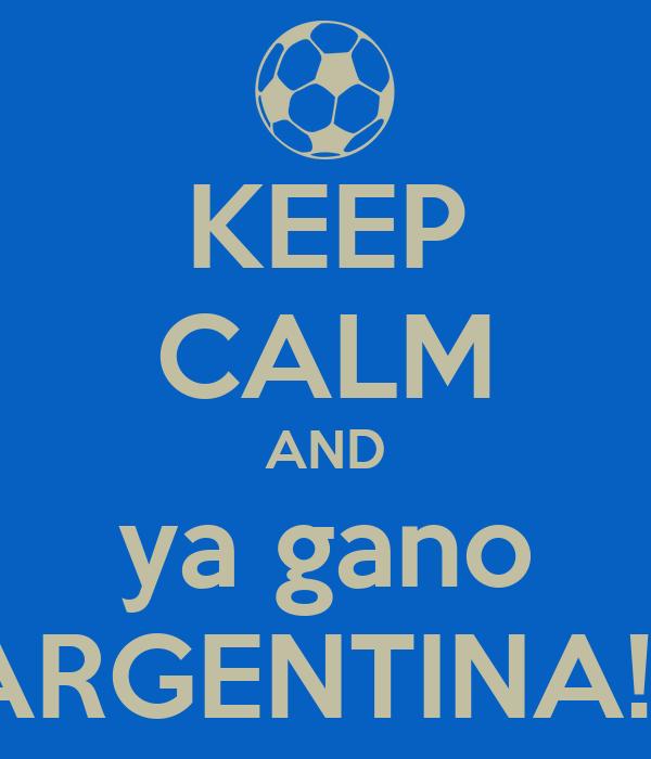 KEEP CALM AND ya gano ARGENTINA!!!