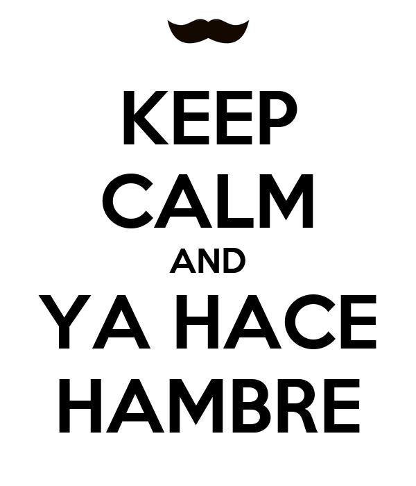 KEEP CALM AND YA HACE HAMBRE