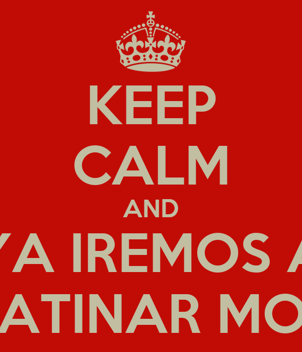 KEEP CALM AND YA IREMOS A PATINAR MOI