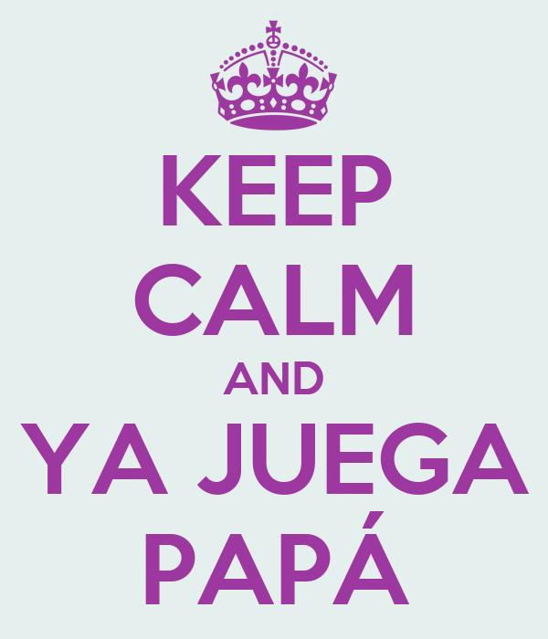 KEEP CALM AND YA JUEGA PAPÁ
