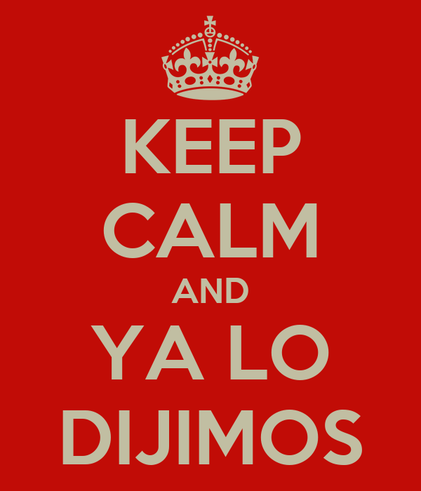 KEEP CALM AND YA LO DIJIMOS