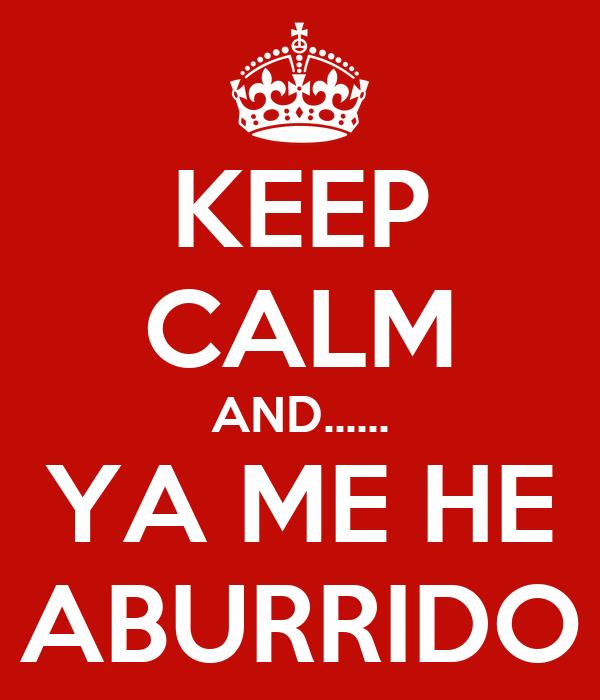 KEEP CALM AND...... YA ME HE ABURRIDO