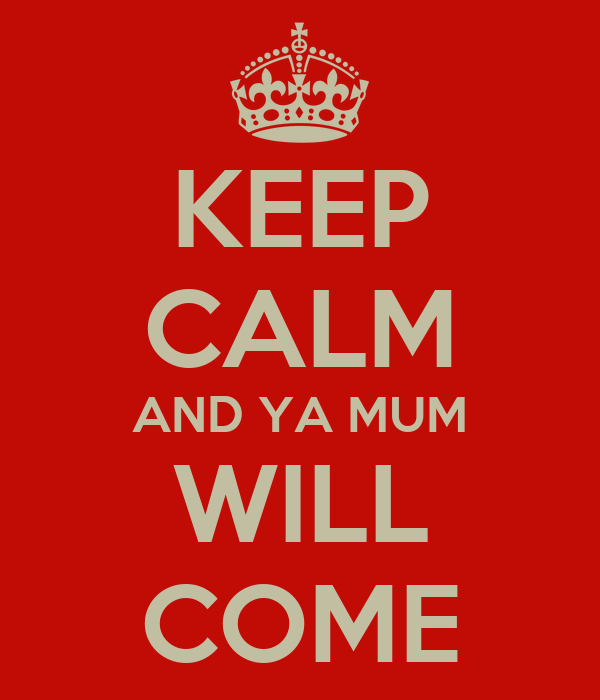 KEEP CALM AND YA MUM WILL COME