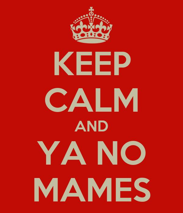 KEEP CALM AND YA NO MAMES