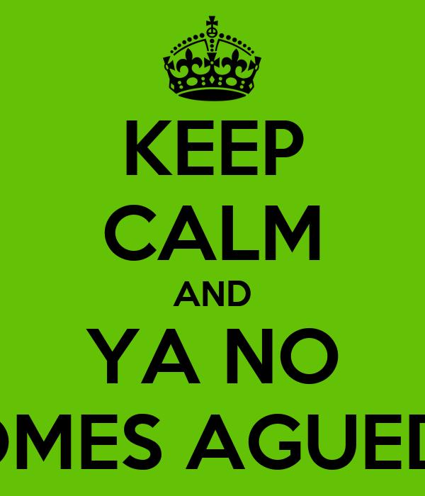 KEEP CALM AND YA NO TOMES AGUEDA