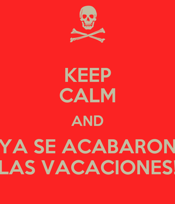 KEEP CALM AND YA SE ACABARON LAS VACACIONES!