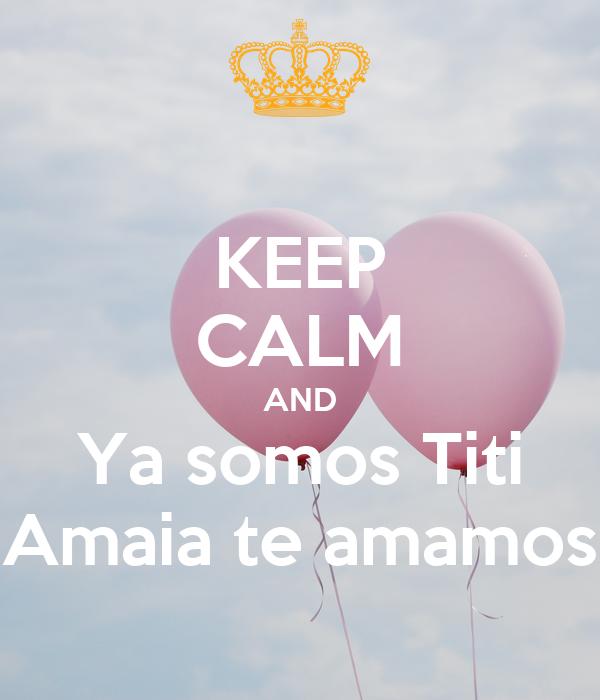 KEEP CALM AND Ya somos Titi Amaia te amamos
