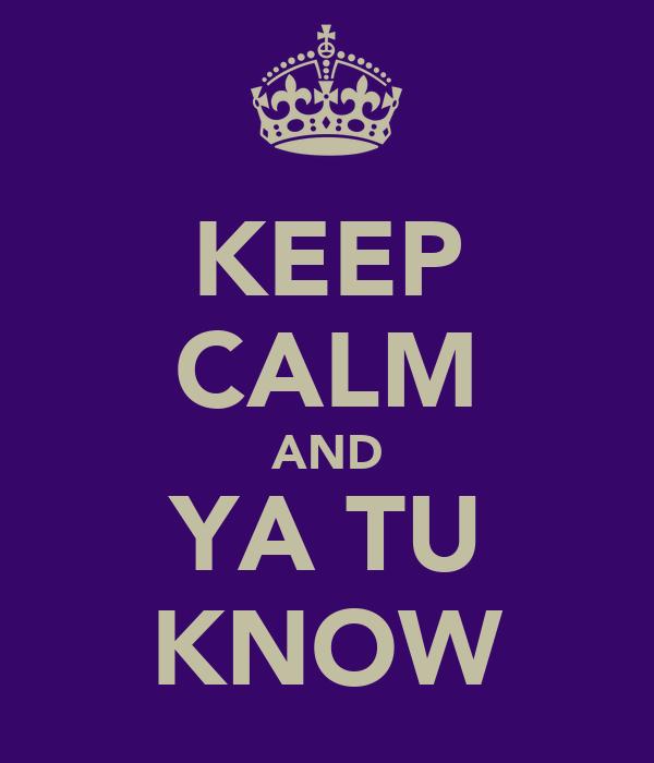 KEEP CALM AND YA TU KNOW