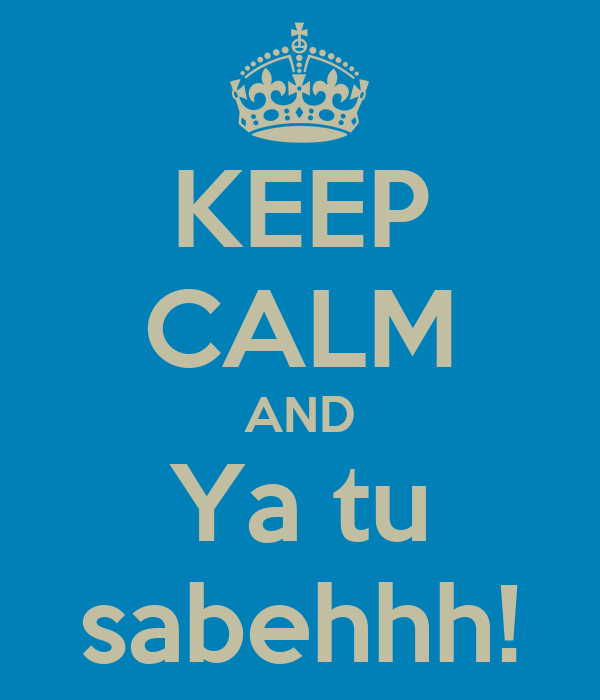 KEEP CALM AND Ya tu sabehhh!