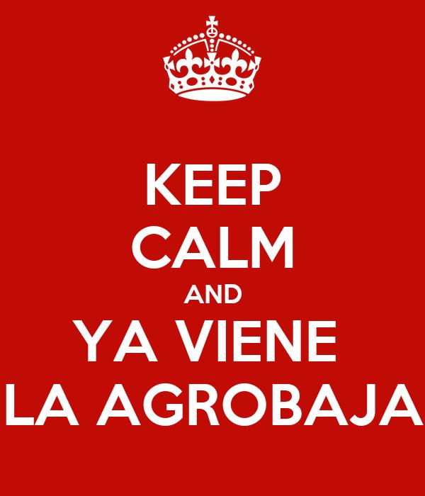 KEEP CALM AND YA VIENE  LA AGROBAJA
