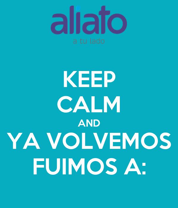 KEEP CALM AND YA VOLVEMOS FUIMOS A: