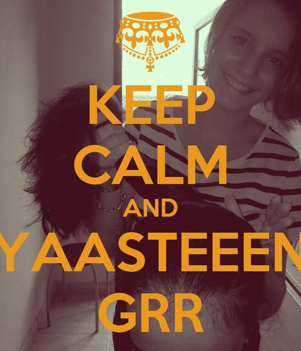 KEEP CALM AND YAASTEEEN GRR