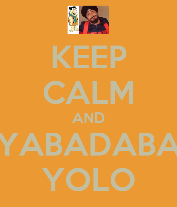 KEEP CALM AND YABADABA YOLO