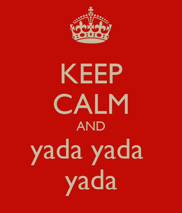 KEEP CALM AND yada yada  yada