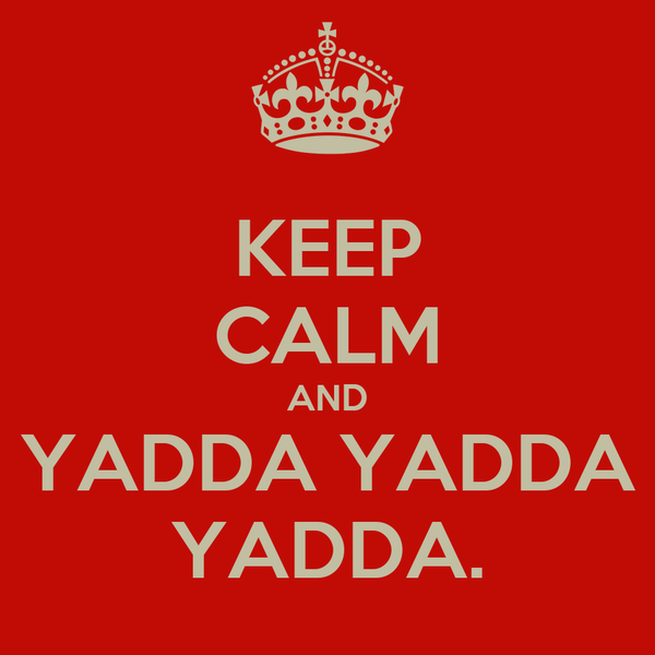 KEEP CALM AND YADDA YADDA YADDA.