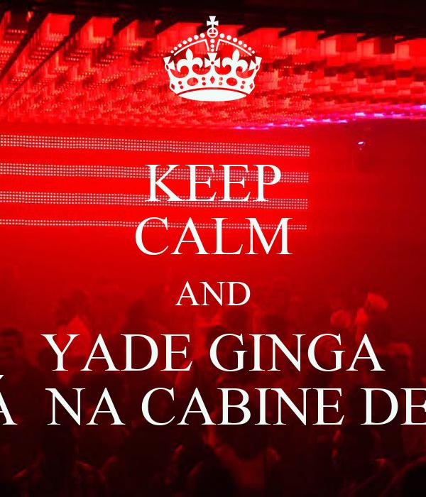 KEEP CALM AND YADE GINGA ''ESTÁ  NA CABINE DE SOM