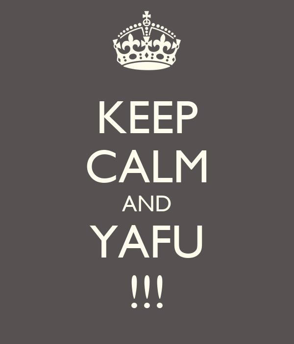 KEEP CALM AND YAFU !!!