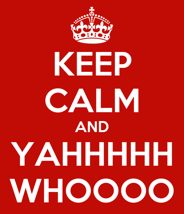 KEEP CALM AND YAHHHHH WHOOOO