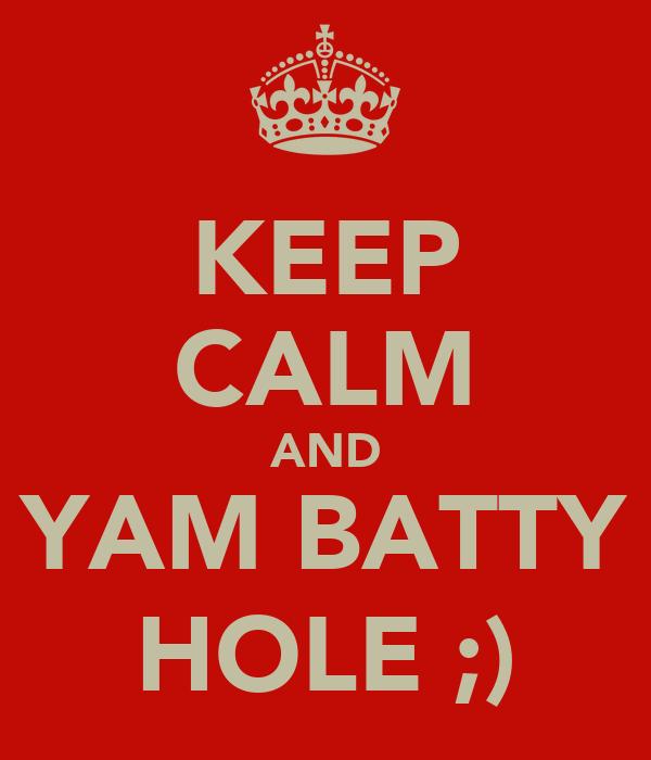 KEEP CALM AND YAM BATTY HOLE ;)