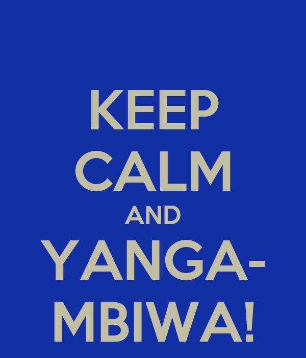 KEEP CALM AND YANGA- MBIWA!