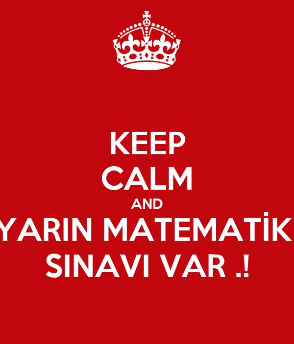 KEEP CALM AND YARIN MATEMATİK  SINAVI VAR .!