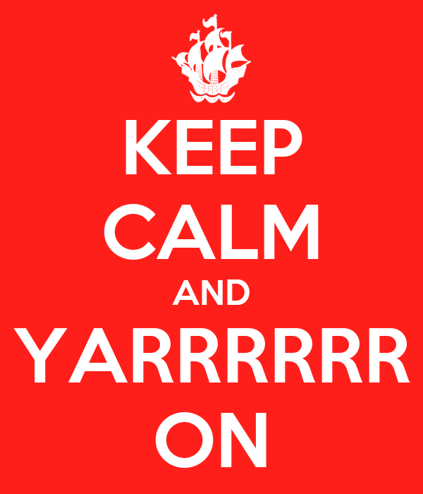 KEEP CALM AND YARRRRRR ON