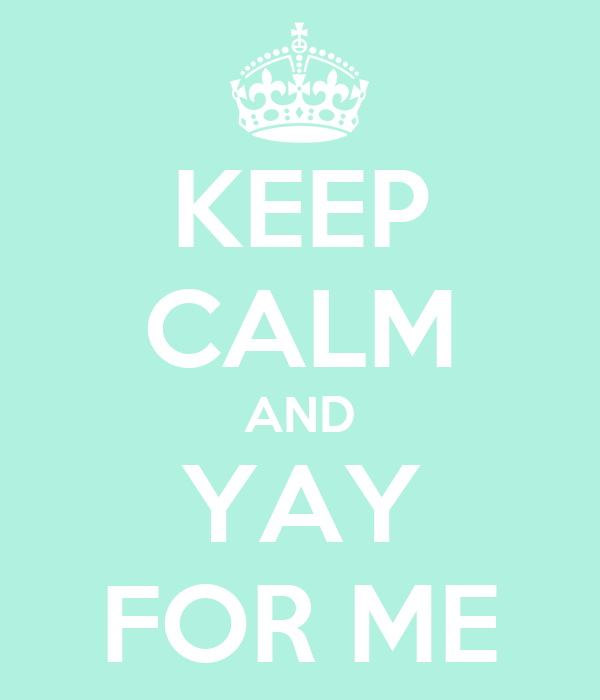 KEEP CALM AND YAY FOR ME