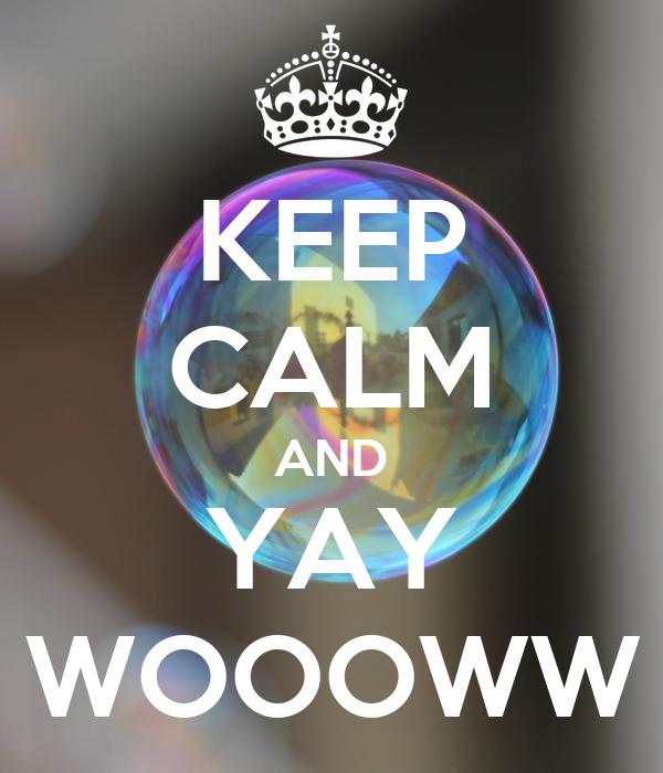 KEEP CALM AND YAY WOOOWW