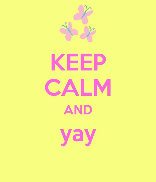KEEP CALM AND yay