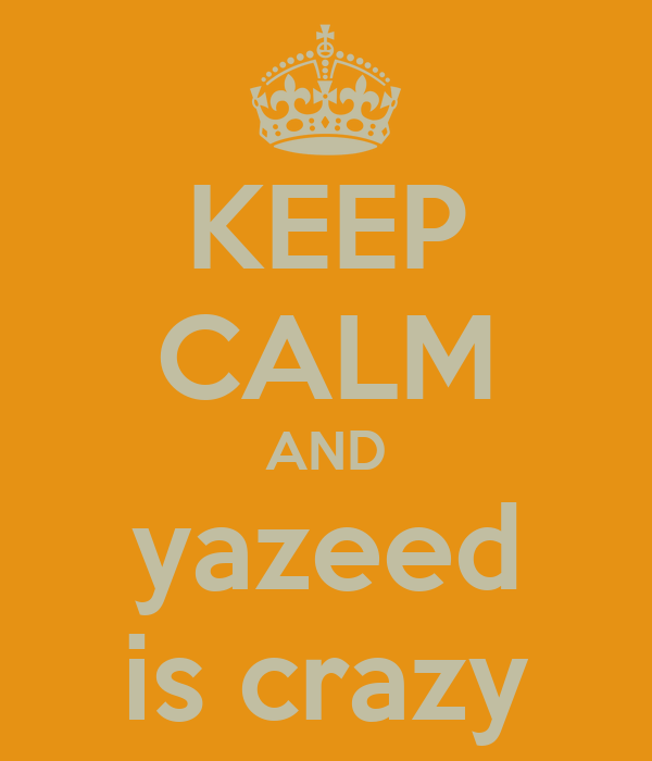 KEEP CALM AND yazeed is crazy